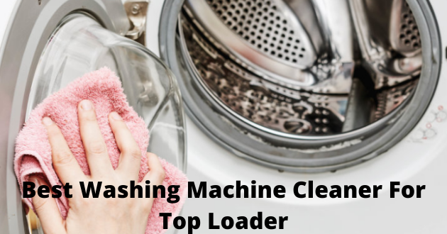 Best Washing Machine Cleaner For Top Loader